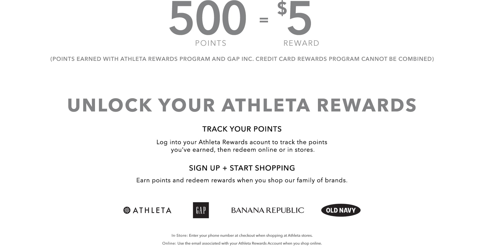 500 points equals $5 rewards. Points earned with Athleta rewards program and gap inc. credit card rewards program cannot be combined. Unlock your athleta rewards. Track your points. Login into your Athleta Rewards account to track the points you'lve earned, then redeem online or in stores. Sign up and start shopping. Earn points and redeem rewards when you shop our family of brands. In store: Enter your phone number at checkout when shopping at Athleta stores. Online: Use the email associated with your Athleta Rewards Account when you shop online.