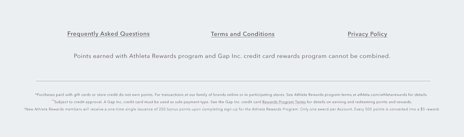 Brand logos - points earned with Athleta Rewards program and Gap Inc. credit card rewards program cannot be combined. *Purchases paid with gift cards or store credit do not earn points. For transactions at our family of brands online or in participating stores. See Athleta Rewards program terms and athleta.com/athletarewards for details. **Subject to credit approval. A Gap Inc. credit card must be used as sole payment type. See the Gap Inc. credit card Rewards Program terms for details on earning and redeeming points and rewards. ***New Athleta Rewards members will receive a one-time single issuance of 250 bonus points upon completing sign-up for the Athleta Rewards Program. ONly one award per Account. Every 500 points is converted into a $5 reward.