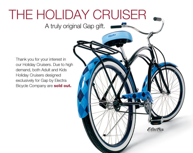 the holiday cruiser. a truly original gap gift. thank you for your interest in our holiday cruiser. due to high demand, both adult and kids holiday cruisers designed exclusively for gap by electra bicycle company are sold out.